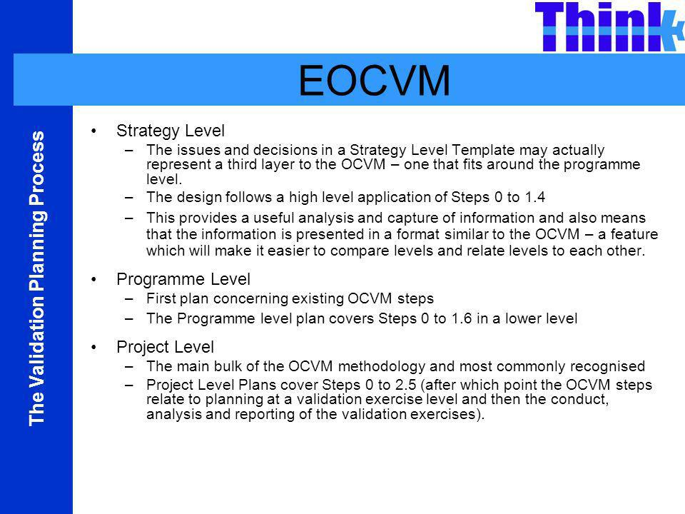 The Validation Planning Process EOCVM Strategy Level –The issues and decisions in a Strategy Level Template may actually represent a third layer to the OCVM – one that fits around the programme level.