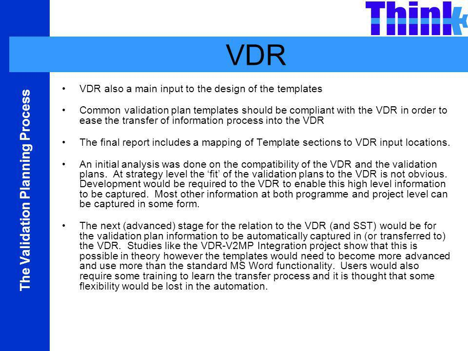 The Validation Planning Process VDR VDR also a main input to the design of the templates Common validation plan templates should be compliant with the VDR in order to ease the transfer of information process into the VDR The final report includes a mapping of Template sections to VDR input locations.