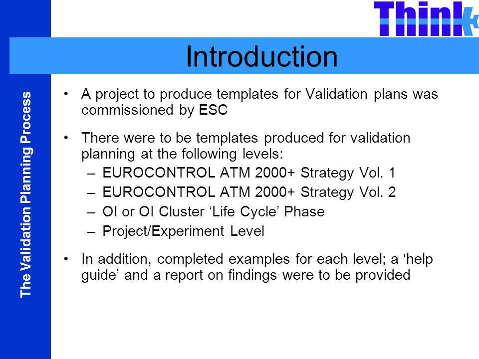The Validation Planning Process Introduction A project to produce templates for Validation plans was commissioned by ESC There were to be templates produced for validation planning at the following levels: –EUROCONTROL ATM 2000+ Strategy Vol.