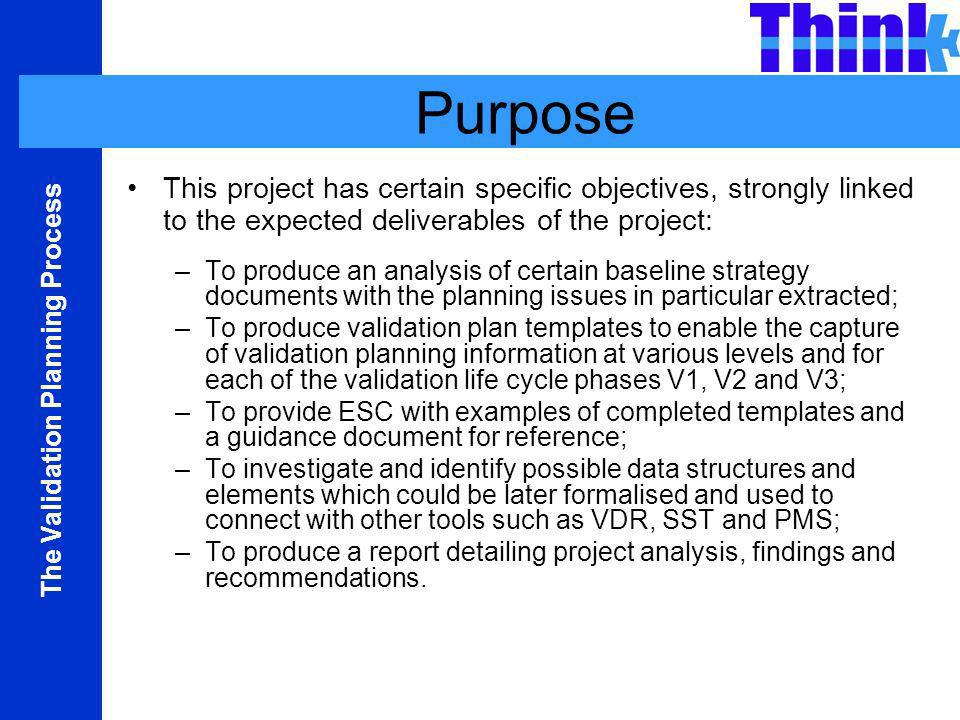 The Validation Planning Process Purpose This project has certain specific objectives, strongly linked to the expected deliverables of the project: –To produce an analysis of certain baseline strategy documents with the planning issues in particular extracted; –To produce validation plan templates to enable the capture of validation planning information at various levels and for each of the validation life cycle phases V1, V2 and V3; –To provide ESC with examples of completed templates and a guidance document for reference; –To investigate and identify possible data structures and elements which could be later formalised and used to connect with other tools such as VDR, SST and PMS; –To produce a report detailing project analysis, findings and recommendations.