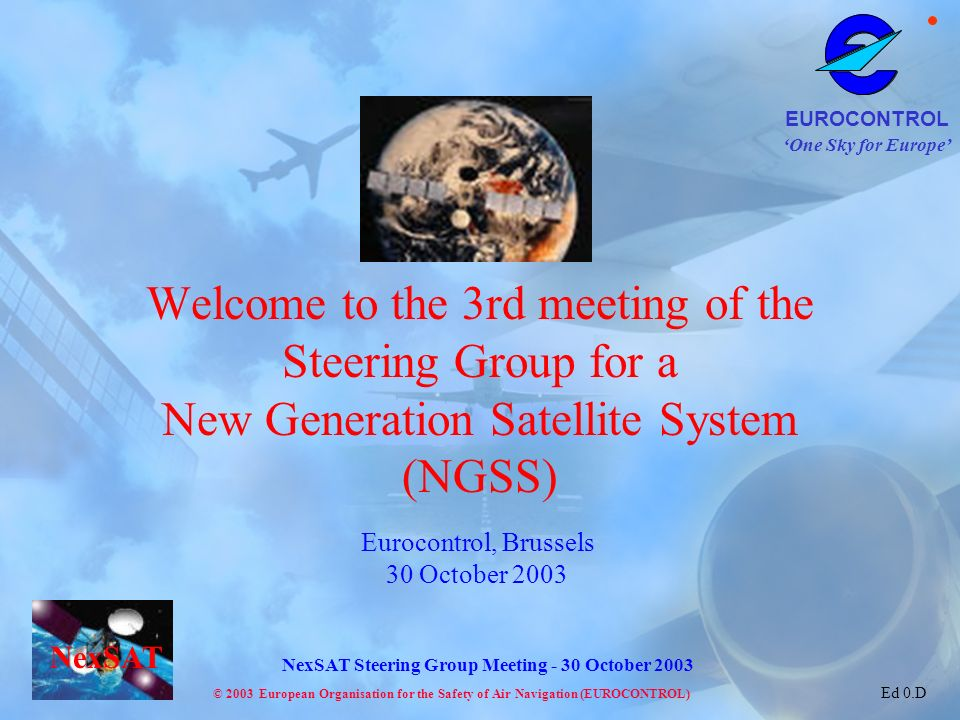 One Sky for Europe EUROCONTROL © 2003 European Organisation for the Safety of Air Navigation (EUROCONTROL) NexSAT NexSAT Steering Group Meeting - 30 October 2003 Ed 0.D Eurocontrol, Brussels 30 October 2003 Welcome to the 3rd meeting of the Steering Group for a New Generation Satellite System (NGSS)