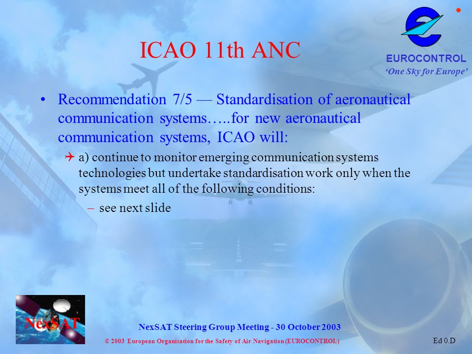 One Sky for Europe EUROCONTROL © 2003 European Organisation for the Safety of Air Navigation (EUROCONTROL) NexSAT NexSAT Steering Group Meeting - 30 October 2003 Ed 0.D ICAO 11th ANC Recommendation 7/5 Standardisation of aeronautical communication systems…..for new aeronautical communication systems, ICAO will: a) continue to monitor emerging communication systems technologies but undertake standardisation work only when the systems meet all of the following conditions: –see next slide