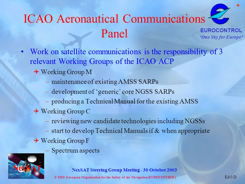 One Sky for Europe EUROCONTROL © 2003 European Organisation for the Safety of Air Navigation (EUROCONTROL) NexSAT NexSAT Steering Group Meeting - 30 October 2003 Ed 0.D ICAO Aeronautical Communications Panel Work on satellite communications is the responsibility of 3 relevant Working Groups of the ICAO ACP Working Group M –maintenance of existing AMSS SARPs –development of generic core NGSS SARPs –producing a Technical Manual for the existing AMSS Working Group C –reviewing new candidate technologies including NGSSs –start to develop Technical Manuals if & when appropriate Working Group F –Spectrum aspects