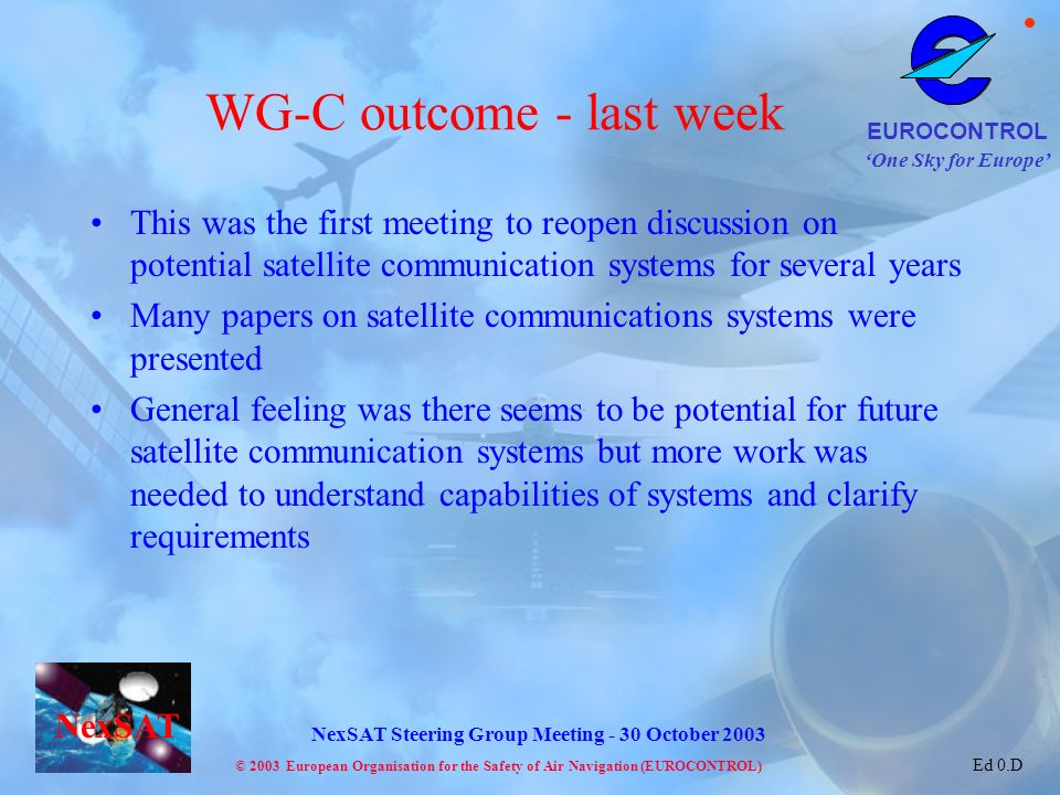 One Sky for Europe EUROCONTROL © 2003 European Organisation for the Safety of Air Navigation (EUROCONTROL) NexSAT NexSAT Steering Group Meeting - 30 October 2003 Ed 0.D WG-C outcome - last week This was the first meeting to reopen discussion on potential satellite communication systems for several years Many papers on satellite communications systems were presented General feeling was there seems to be potential for future satellite communication systems but more work was needed to understand capabilities of systems and clarify requirements