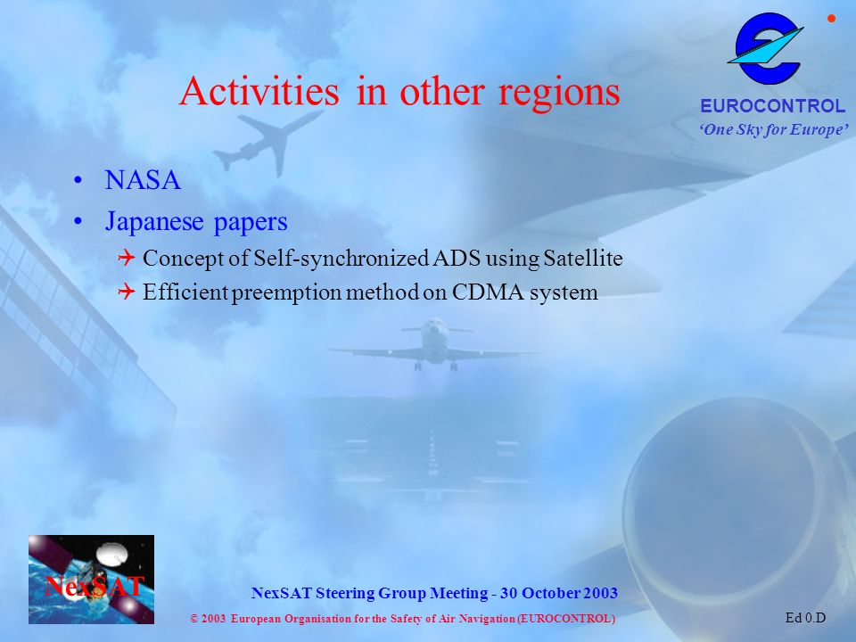 One Sky for Europe EUROCONTROL © 2003 European Organisation for the Safety of Air Navigation (EUROCONTROL) NexSAT NexSAT Steering Group Meeting - 30 October 2003 Ed 0.D Activities in other regions NASA Japanese papers Concept of Self-synchronized ADS using Satellite Efficient preemption method on CDMA system