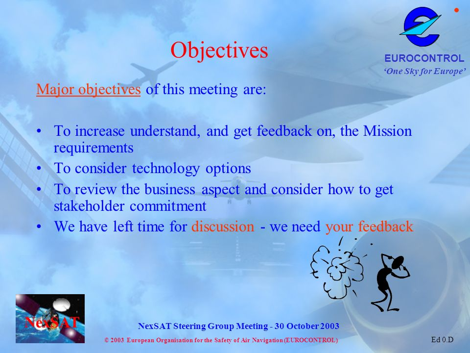 One Sky for Europe EUROCONTROL © 2003 European Organisation for the Safety of Air Navigation (EUROCONTROL) NexSAT NexSAT Steering Group Meeting - 30 October 2003 Ed 0.D Major objectives of this meeting are: To increase understand, and get feedback on, the Mission requirements To consider technology options To review the business aspect and consider how to get stakeholder commitment We have left time for discussion - we need your feedback Objectives