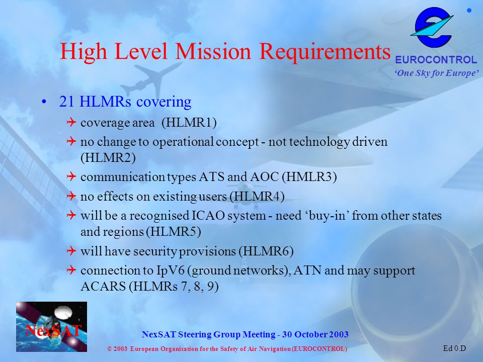 One Sky for Europe EUROCONTROL © 2003 European Organisation for the Safety of Air Navigation (EUROCONTROL) NexSAT NexSAT Steering Group Meeting - 30 October 2003 Ed 0.D High Level Mission Requirements 21 HLMRs covering coverage area (HLMR1) no change to operational concept - not technology driven (HLMR2) communication types ATS and AOC (HMLR3) no effects on existing users (HLMR4) will be a recognised ICAO system - need buy-in from other states and regions (HLMR5) will have security provisions (HLMR6) connection to IpV6 (ground networks), ATN and may support ACARS (HLMRs 7, 8, 9)