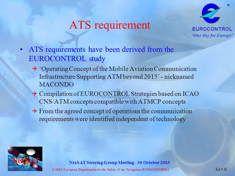 One Sky for Europe EUROCONTROL © 2003 European Organisation for the Safety of Air Navigation (EUROCONTROL) NexSAT NexSAT Steering Group Meeting - 30 October 2003 Ed 0.D ATS requirement ATS requirements have been derived from the EUROCONTROL study Operating Concept of the Mobile Aviation Communication Infrastructure Supporting ATM beyond 2015 - nicknamed MACONDO Compilation of EUROCONTROL Strategies based on ICAO CNS/ATM concepts compatible with ATMCP concepts From the agreed concept of operations the communication requirements were identified independent of technology