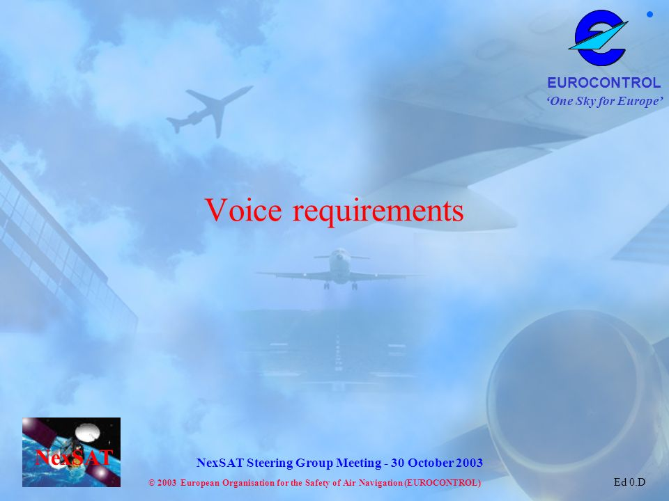 One Sky for Europe EUROCONTROL © 2003 European Organisation for the Safety of Air Navigation (EUROCONTROL) NexSAT NexSAT Steering Group Meeting - 30 October 2003 Ed 0.D Voice requirements