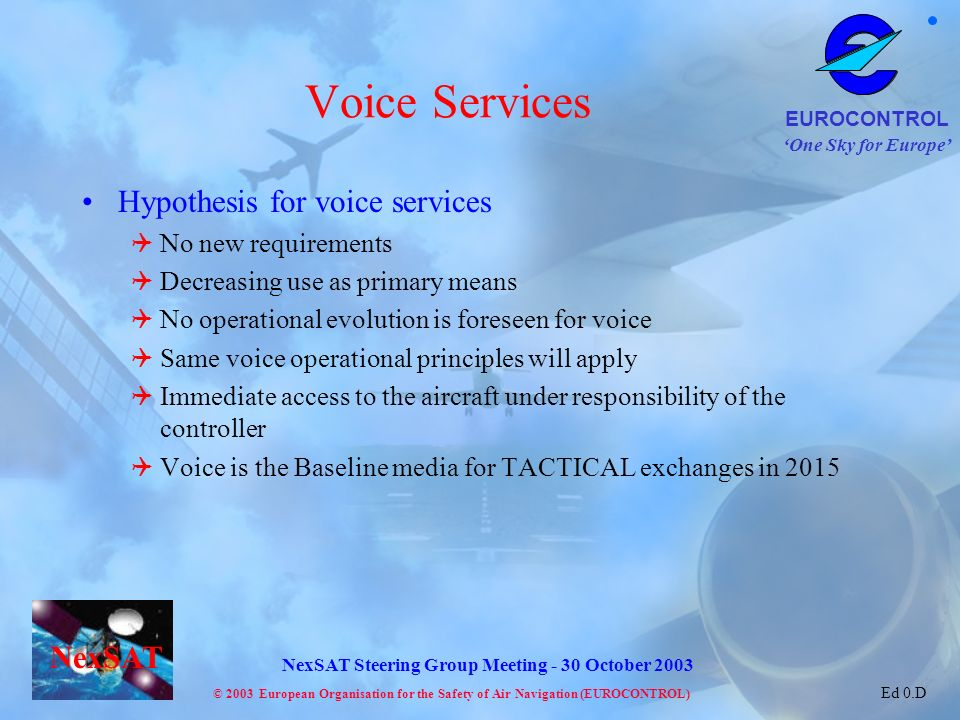 One Sky for Europe EUROCONTROL © 2003 European Organisation for the Safety of Air Navigation (EUROCONTROL) NexSAT NexSAT Steering Group Meeting - 30 October 2003 Ed 0.D Voice Services Hypothesis for voice services No new requirements Decreasing use as primary means No operational evolution is foreseen for voice Same voice operational principles will apply Immediate access to the aircraft under responsibility of the controller Voice is the Baseline media for TACTICAL exchanges in 2015
