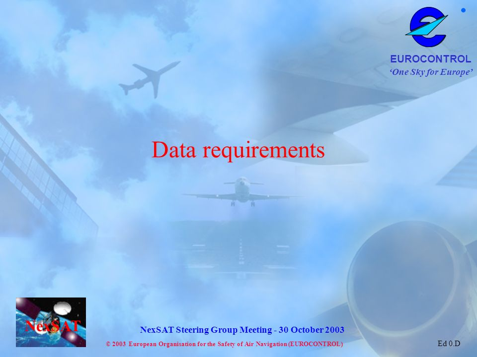 One Sky for Europe EUROCONTROL © 2003 European Organisation for the Safety of Air Navigation (EUROCONTROL) NexSAT NexSAT Steering Group Meeting - 30 October 2003 Ed 0.D Data requirements