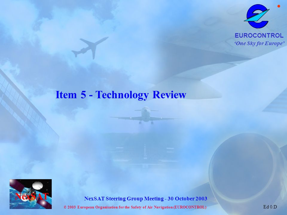 One Sky for Europe EUROCONTROL © 2003 European Organisation for the Safety of Air Navigation (EUROCONTROL) NexSAT NexSAT Steering Group Meeting - 30 October 2003 Ed 0.D Item 5 - Technology Review