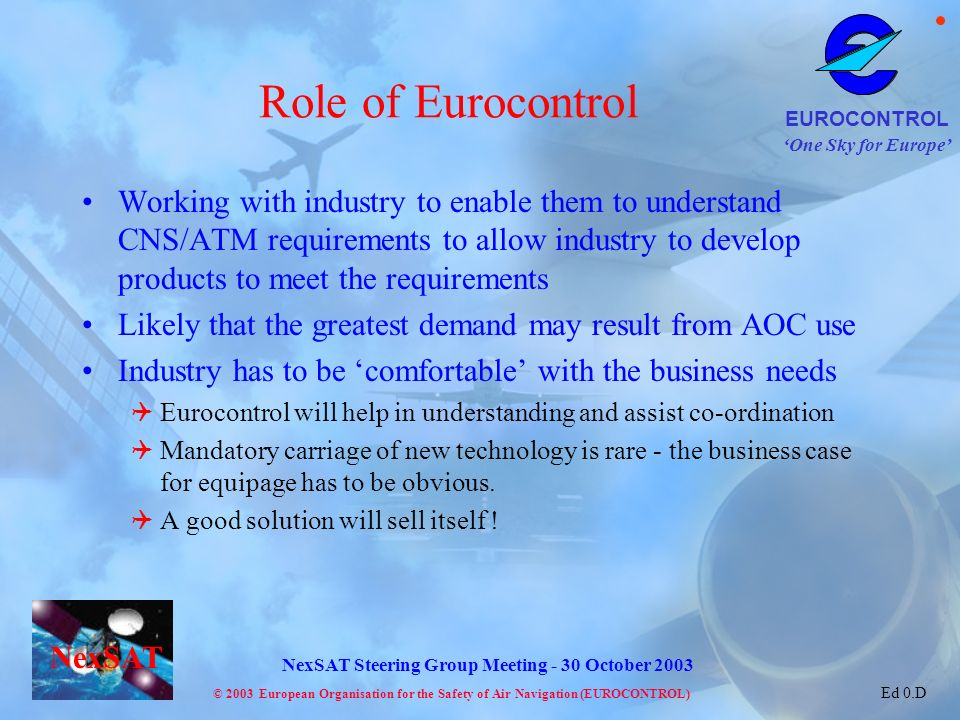 One Sky for Europe EUROCONTROL © 2003 European Organisation for the Safety of Air Navigation (EUROCONTROL) NexSAT NexSAT Steering Group Meeting - 30 October 2003 Ed 0.D Role of Eurocontrol Working with industry to enable them to understand CNS/ATM requirements to allow industry to develop products to meet the requirements Likely that the greatest demand may result from AOC use Industry has to be comfortable with the business needs Eurocontrol will help in understanding and assist co-ordination Mandatory carriage of new technology is rare - the business case for equipage has to be obvious.