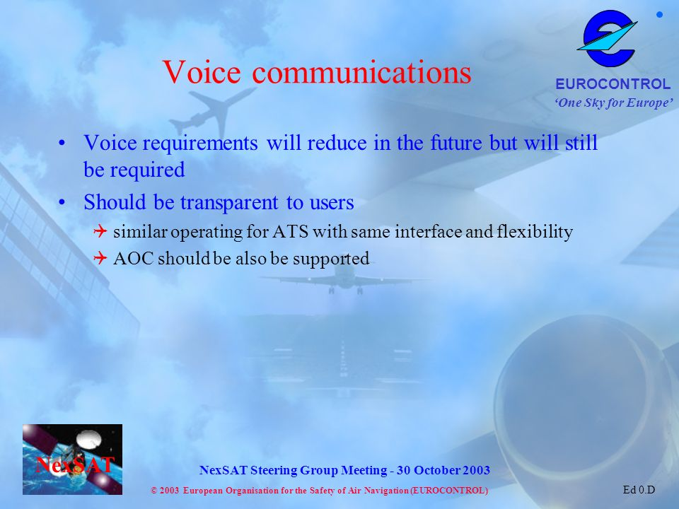 One Sky for Europe EUROCONTROL © 2003 European Organisation for the Safety of Air Navigation (EUROCONTROL) NexSAT NexSAT Steering Group Meeting - 30 October 2003 Ed 0.D Voice communications Voice requirements will reduce in the future but will still be required Should be transparent to users similar operating for ATS with same interface and flexibility AOC should be also be supported