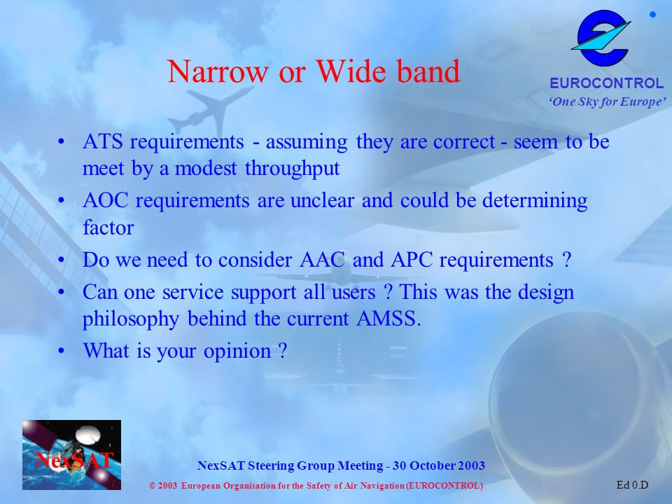 One Sky for Europe EUROCONTROL © 2003 European Organisation for the Safety of Air Navigation (EUROCONTROL) NexSAT NexSAT Steering Group Meeting - 30 October 2003 Ed 0.D Narrow or Wide band ATS requirements - assuming they are correct - seem to be meet by a modest throughput AOC requirements are unclear and could be determining factor Do we need to consider AAC and APC requirements .