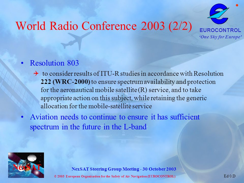 One Sky for Europe EUROCONTROL © 2003 European Organisation for the Safety of Air Navigation (EUROCONTROL) NexSAT NexSAT Steering Group Meeting - 30 October 2003 Ed 0.D World Radio Conference 2003 (2/2) Resolution 803 to consider results of ITU-R studies in accordance with Resolution 222 (WRC-2000) to ensure spectrum availability and protection for the aeronautical mobile satellite (R) service, and to take appropriate action on this subject, while retaining the generic allocation for the mobile-satellite service Aviation needs to continue to ensure it has sufficient spectrum in the future in the L-band