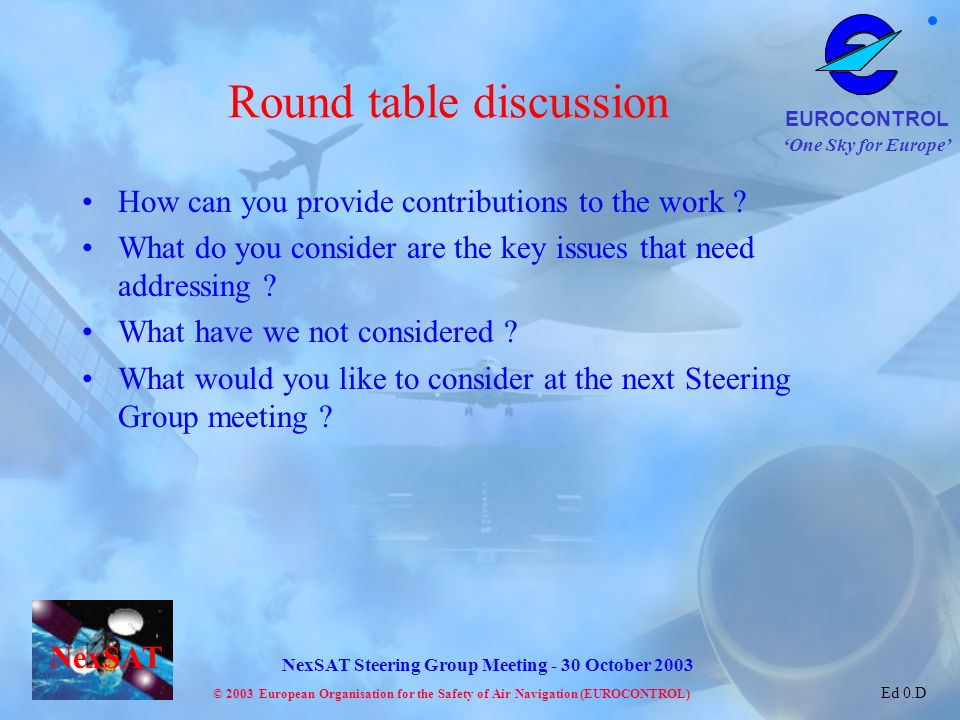 One Sky for Europe EUROCONTROL © 2003 European Organisation for the Safety of Air Navigation (EUROCONTROL) NexSAT NexSAT Steering Group Meeting - 30 October 2003 Ed 0.D Round table discussion How can you provide contributions to the work .