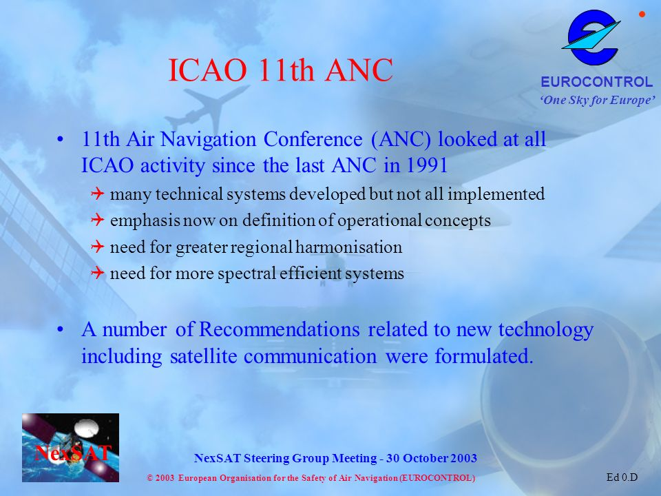 One Sky for Europe EUROCONTROL © 2003 European Organisation for the Safety of Air Navigation (EUROCONTROL) NexSAT NexSAT Steering Group Meeting - 30 October 2003 Ed 0.D ICAO 11th ANC 11th Air Navigation Conference (ANC) looked at all ICAO activity since the last ANC in 1991 many technical systems developed but not all implemented emphasis now on definition of operational concepts need for greater regional harmonisation need for more spectral efficient systems A number of Recommendations related to new technology including satellite communication were formulated.