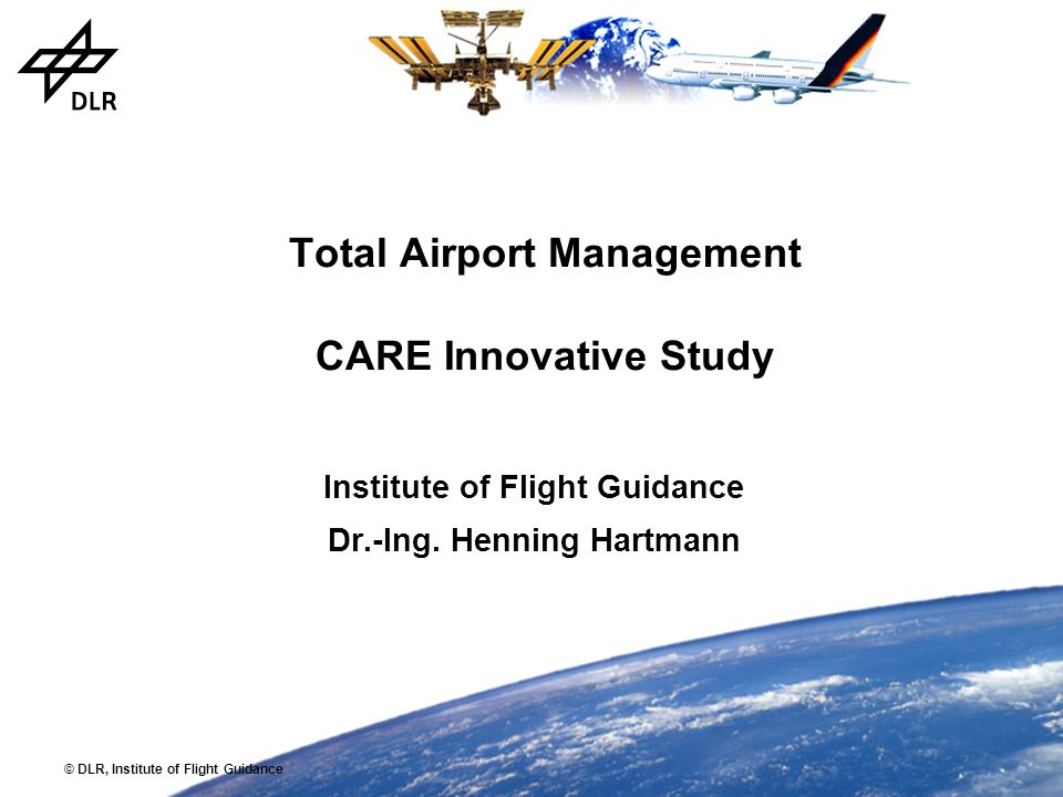 © DLR, Institute of Flight Guidance Total Airport Management CARE Innovative Study Institute of Flight Guidance Dr.-Ing.