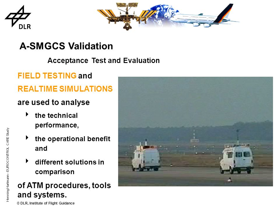 © DLR, Institute of Flight Guidance Henning Hartmann – EUROCONTROL CARE Study Validation Acceptance Test and Evaluation is an example for the operatio
