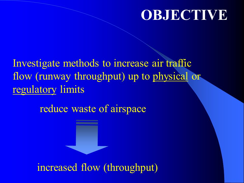 OBJECTIVE Investigate methods to increase air traffic flow (runway throughput) up to physical or regulatory limits reduce waste of airspace increased