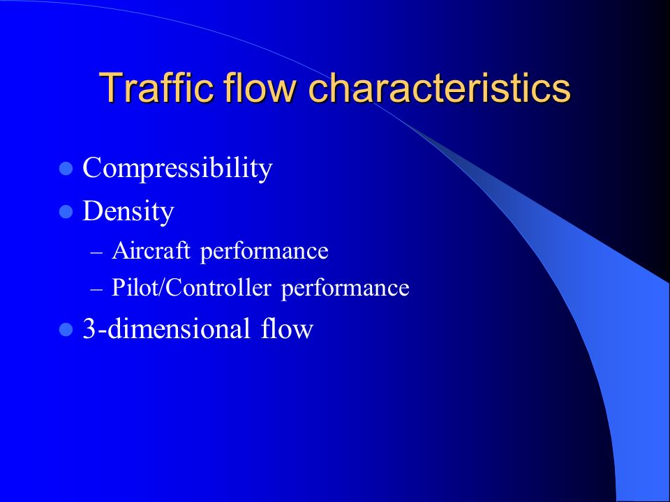Traffic flow characteristics Compressibility Density – Aircraft performance – Pilot/Controller performance 3-dimensional flow
