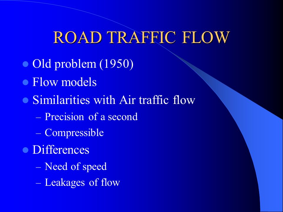ROAD TRAFFIC FLOW Old problem (1950) Flow models Similarities with Air traffic flow – Precision of a second – Compressible Differences – Need of speed