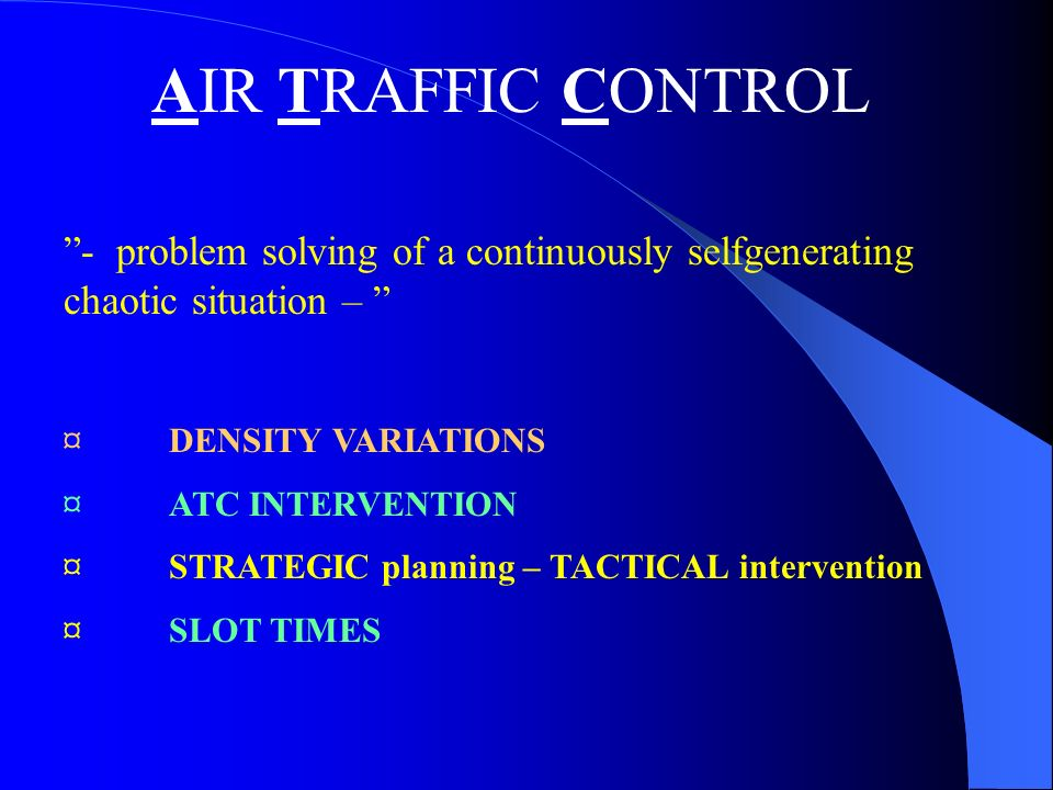 AIR TRAFFIC CONTROL - problem solving of a continuously selfgenerating chaotic situation – ¤DENSITY VARIATIONS ¤ ATC INTERVENTION ¤ STRATEGIC planning – TACTICAL intervention ¤ SLOT TIMES