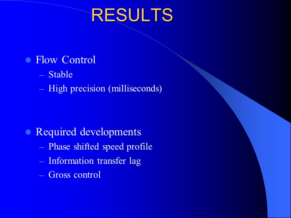 RESULTS Flow Control – Stable – High precision (milliseconds) Required developments – Phase shifted speed profile – Information transfer lag – Gross control