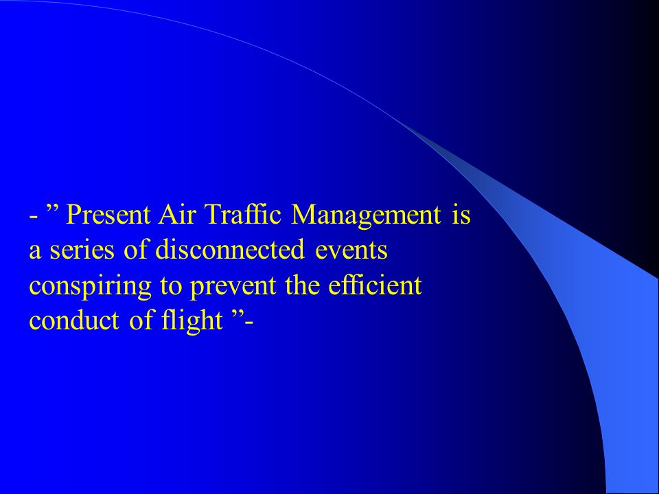 - Present Air Traffic Management is a series of disconnected events conspiring to prevent the efficient conduct of flight -