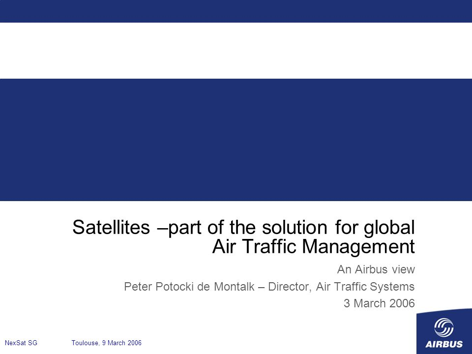 Satellites –part of the solution for global Air Traffic Management An Airbus view Peter Potocki de Montalk – Director, Air Traffic Systems 3 March 200