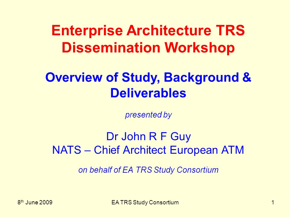 8 th June 2009EA TRS Study Consortium2 Overview of Study, Background & Deliverables Some Background from SESAR Project Definition (PD) Phase Summary of Output from Service-Oriented Architecture Task Force (SOA-TF) Summary of Scope of TRS Structure of Consortium Overview of Deliverables D1 to D8 Outline of Approach Taken Summary of Deliverable D9 - Evaluation Report Taking Studys Output into Work of SESAR Development Programme