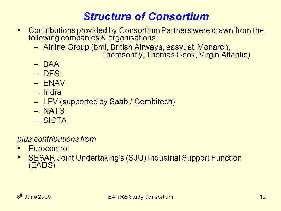 8 th June 2009EA TRS Study Consortium12 Structure of Consortium Contributions provided by Consortium Partners were drawn from the following companies & organisations : –Airline Group (bmi, British Airways, easyJet, Monarch, Thomsonfly, Thomas Cook, Virgin Atlantic) –BAA –DFS –ENAV –Indra –LFV (supported by Saab / Combitech) –NATS –SICTA plus contributions from Eurocontrol SESAR Joint Undertakings (SJU) Industrial Support Function (EADS)