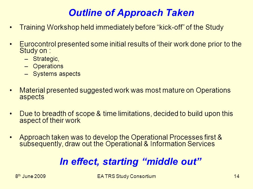 8 th June 2009EA TRS Study Consortium14 Outline of Approach Taken Training Workshop held immediately before kick-off of the Study Eurocontrol presented some initial results of their work done prior to the Study on : –Strategic, –Operations –Systems aspects Material presented suggested work was most mature on Operations aspects Due to breadth of scope & time limitations, decided to build upon this aspect of their work Approach taken was to develop the Operational Processes first & subsequently, draw out the Operational & Information Services In effect, starting middle out