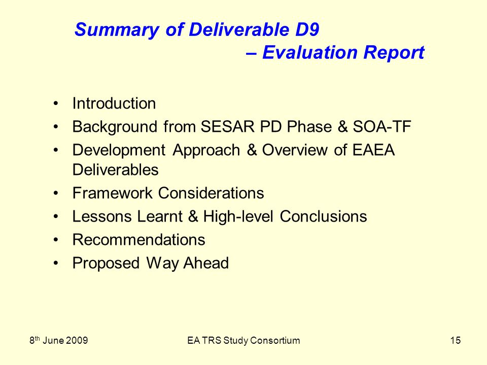 8 th June 2009EA TRS Study Consortium15 Summary of Deliverable D9 – Evaluation Report Introduction Background from SESAR PD Phase & SOA-TF Development