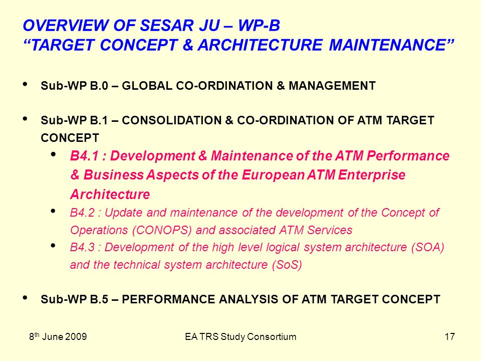 8 th June 2009EA TRS Study Consortium17 OVERVIEW OF SESAR JU – WP-B TARGET CONCEPT & ARCHITECTURE MAINTENANCE Sub-WP B.0 – GLOBAL CO-ORDINATION & MANAGEMENT Sub-WP B.1 – CONSOLIDATION & CO-ORDINATION OF ATM TARGET CONCEPT B4.1 : Development & Maintenance of the ATM Performance & Business Aspects of the European ATM Enterprise Architecture B4.2 : Update and maintenance of the development of the Concept of Operations (CONOPS) and associated ATM Services B4.3 : Development of the high level logical system architecture (SOA) and the technical system architecture (SoS) Sub-WP B.5 – PERFORMANCE ANALYSIS OF ATM TARGET CONCEPT