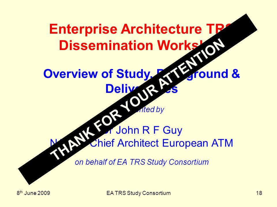 8 th June 2009EA TRS Study Consortium18 Enterprise Architecture TRS Dissemination Workshop Overview of Study, Background & Deliverables presented by D