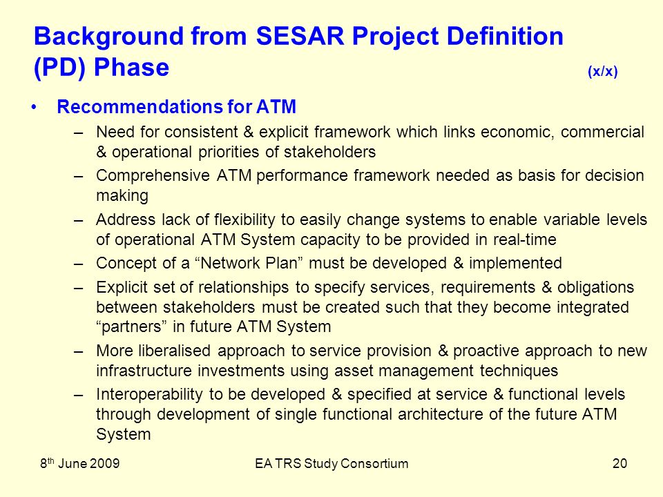 8 th June 2009EA TRS Study Consortium20 Recommendations for ATM –Need for consistent & explicit framework which links economic, commercial & operational priorities of stakeholders –Comprehensive ATM performance framework needed as basis for decision making –Address lack of flexibility to easily change systems to enable variable levels of operational ATM System capacity to be provided in real-time –Concept of a Network Plan must be developed & implemented –Explicit set of relationships to specify services, requirements & obligations between stakeholders must be created such that they become integrated partners in future ATM System –More liberalised approach to service provision & proactive approach to new infrastructure investments using asset management techniques –Interoperability to be developed & specified at service & functional levels through development of single functional architecture of the future ATM System Background from SESAR Project Definition (PD) Phase (x/x)