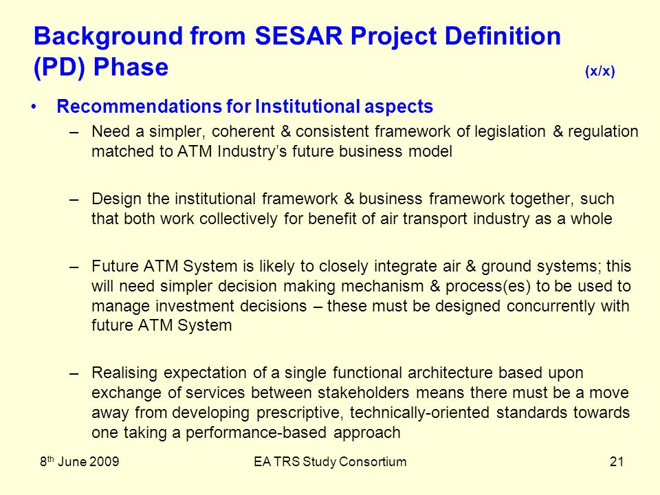 8 th June 2009EA TRS Study Consortium21 Recommendations for Institutional aspects –Need a simpler, coherent & consistent framework of legislation & regulation matched to ATM Industrys future business model –Design the institutional framework & business framework together, such that both work collectively for benefit of air transport industry as a whole –Future ATM System is likely to closely integrate air & ground systems; this will need simpler decision making mechanism & process(es) to be used to manage investment decisions – these must be designed concurrently with future ATM System –Realising expectation of a single functional architecture based upon exchange of services between stakeholders means there must be a move away from developing prescriptive, technically-oriented standards towards one taking a performance-based approach Background from SESAR Project Definition (PD) Phase (x/x)