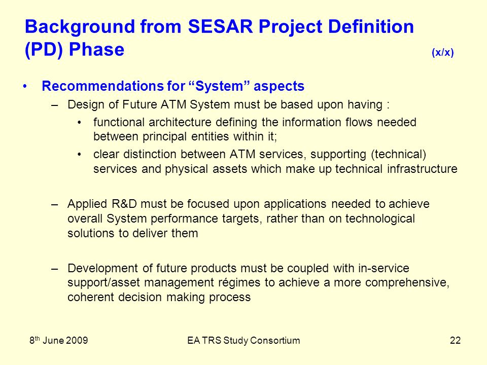 8 th June 2009EA TRS Study Consortium22 Recommendations for System aspects –Design of Future ATM System must be based upon having : functional architecture defining the information flows needed between principal entities within it; clear distinction between ATM services, supporting (technical) services and physical assets which make up technical infrastructure –Applied R&D must be focused upon applications needed to achieve overall System performance targets, rather than on technological solutions to deliver them –Development of future products must be coupled with in-service support/asset management régimes to achieve a more comprehensive, coherent decision making process Background from SESAR Project Definition (PD) Phase (x/x)