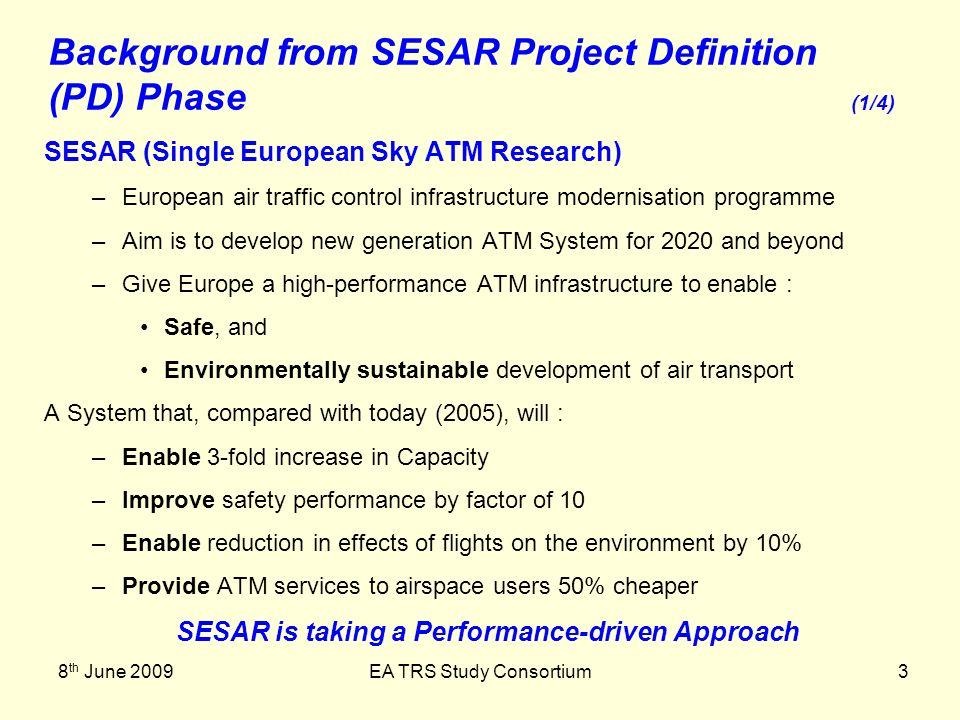 8 th June 2009EA TRS Study Consortium3 SESAR (Single European Sky ATM Research) –European air traffic control infrastructure modernisation programme –Aim is to develop new generation ATM System for 2020 and beyond –Give Europe a high-performance ATM infrastructure to enable : Safe, and Environmentally sustainable development of air transport A System that, compared with today (2005), will : –Enable 3-fold increase in Capacity –Improve safety performance by factor of 10 –Enable reduction in effects of flights on the environment by 10% –Provide ATM services to airspace users 50% cheaper SESAR is taking a Performance-driven Approach Background from SESAR Project Definition (PD) Phase (1/4)