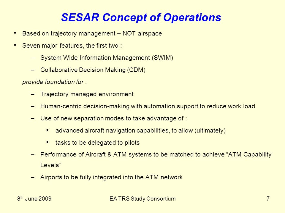 8 th June 2009EA TRS Study Consortium7 SESAR Concept of Operations Based on trajectory management – NOT airspace Seven major features, the first two : –System Wide Information Management (SWIM) –Collaborative Decision Making (CDM) provide foundation for : –Trajectory managed environment –Human-centric decision-making with automation support to reduce work load –Use of new separation modes to take advantage of : advanced aircraft navigation capabilities, to allow (ultimately) tasks to be delegated to pilots –Performance of Aircraft & ATM systems to be matched to achieve ATM Capability Levels –Airports to be fully integrated into the ATM network