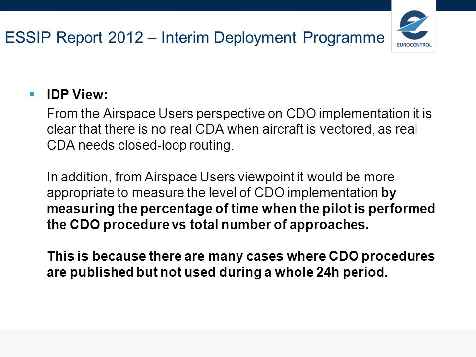ESSIP Report 2012 – Interim Deployment Programme IDP View: From the Airspace Users perspective on CDO implementation it is clear that there is no real CDA when aircraft is vectored, as real CDA needs closed-loop routing.