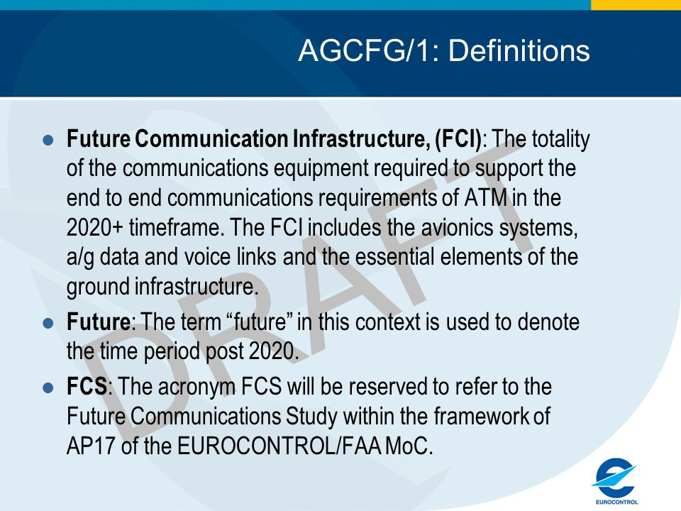 DRAFT AGCFG/1: Definitions Future Communication Infrastructure, (FCI) : The totality of the communications equipment required to support the end to en