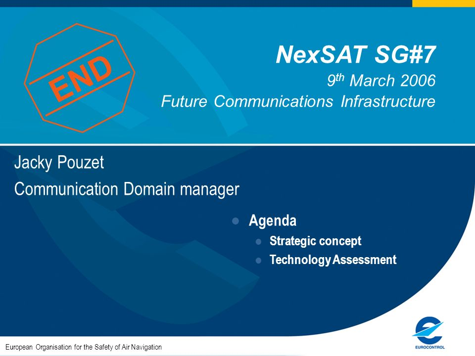 Jacky Pouzet Communication Domain manager European Organisation for the Safety of Air Navigation Agenda Strategic concept Technology Assessment NexSAT SG#7 9 th March 2006 Future Communications Infrastructure END