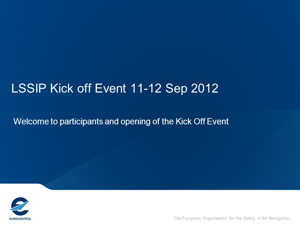 The European Organisation for the Safety of Air Navigation LSSIP Kick off Event 11-12 Sep 2012 Welcome to participants and opening of the Kick Off Eve