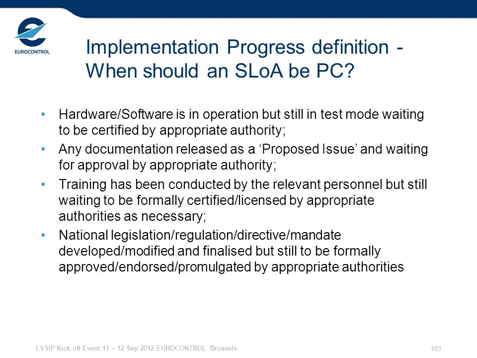 LSSIP Kick off Event 11 – 12 Sep 2012 EUROCONTROL Brussels 103 Implementation Progress definition - When should an SLoA be PC? Hardware/Software is in