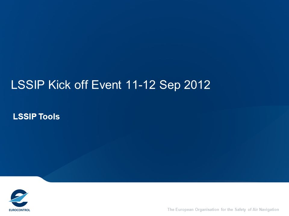 The European Organisation for the Safety of Air Navigation LSSIP Kick off Event 11-12 Sep 2012 LSSIP Tools