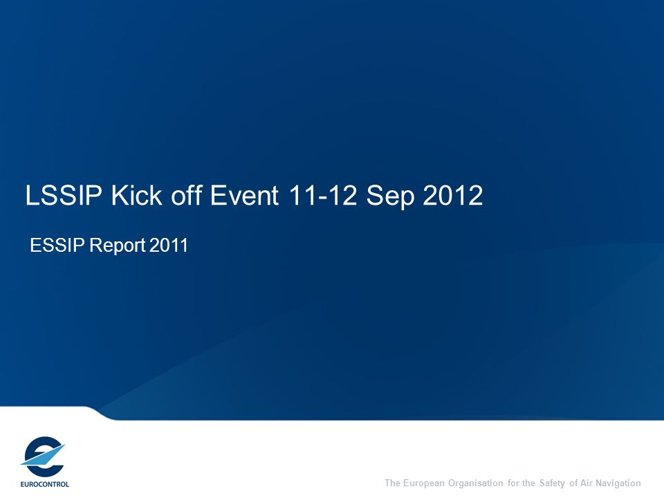 The European Organisation for the Safety of Air Navigation LSSIP Kick off Event 11-12 Sep 2012 ESSIP Report 2011