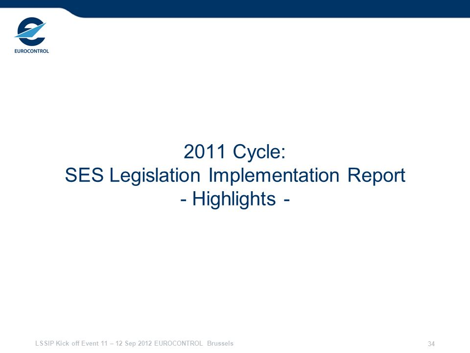 LSSIP Kick off Event 11 – 12 Sep 2012 EUROCONTROL Brussels 34 2011 Cycle: SES Legislation Implementation Report - Highlights -
